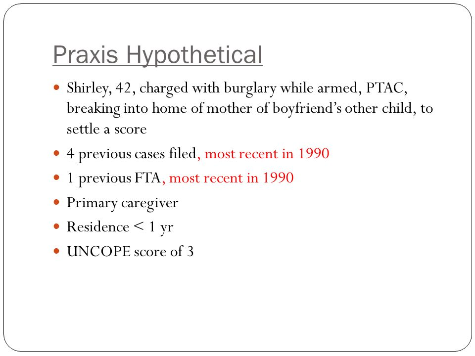 Praxis Hypothetical Shirley, 42, charged with burglary while armed, PTAC, breaking into home of mother of boyfriend's other child, to settle a score 4 previous cases filed, most recent in previous FTA, most recent in 1990 Primary caregiver Residence < 1 yr UNCOPE score of 3