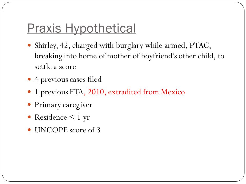 Praxis Hypothetical Shirley, 42, charged with burglary while armed, PTAC, breaking into home of mother of boyfriend's other child, to settle a score 4 previous cases filed 1 previous FTA, 2010, extradited from Mexico Primary caregiver Residence < 1 yr UNCOPE score of 3