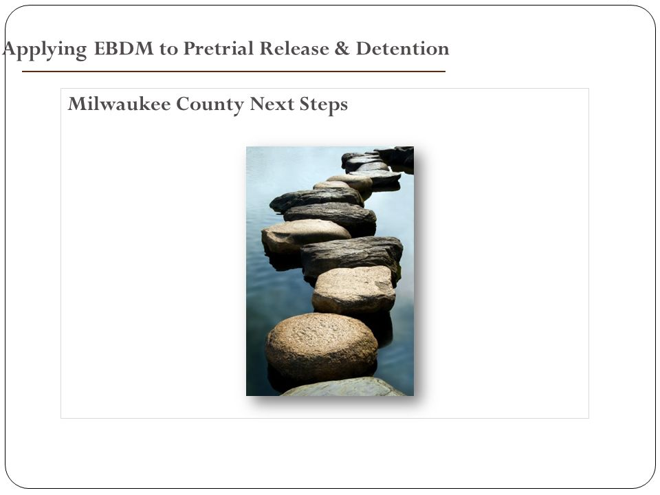 Milwaukee County Next Steps Applying EBDM to Pretrial Release & Detention