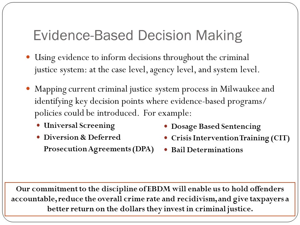 Evidence-Based Decision Making Using evidence to inform decisions throughout the criminal justice system: at the case level, agency level, and system level.