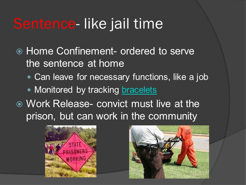 Sentence- like jail time  Home Confinement- ordered to serve the sentence at home Can leave for necessary functions, like a job Monitored by tracking braceletsbracelets  Work Release- convict must live at the prison, but can work in the community