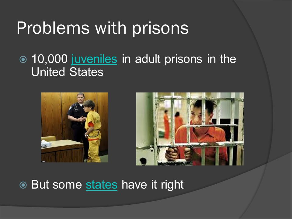 Problems with prisons  10,000 juveniles in adult prisons in the United Statesjuveniles  But some states have it rightstates