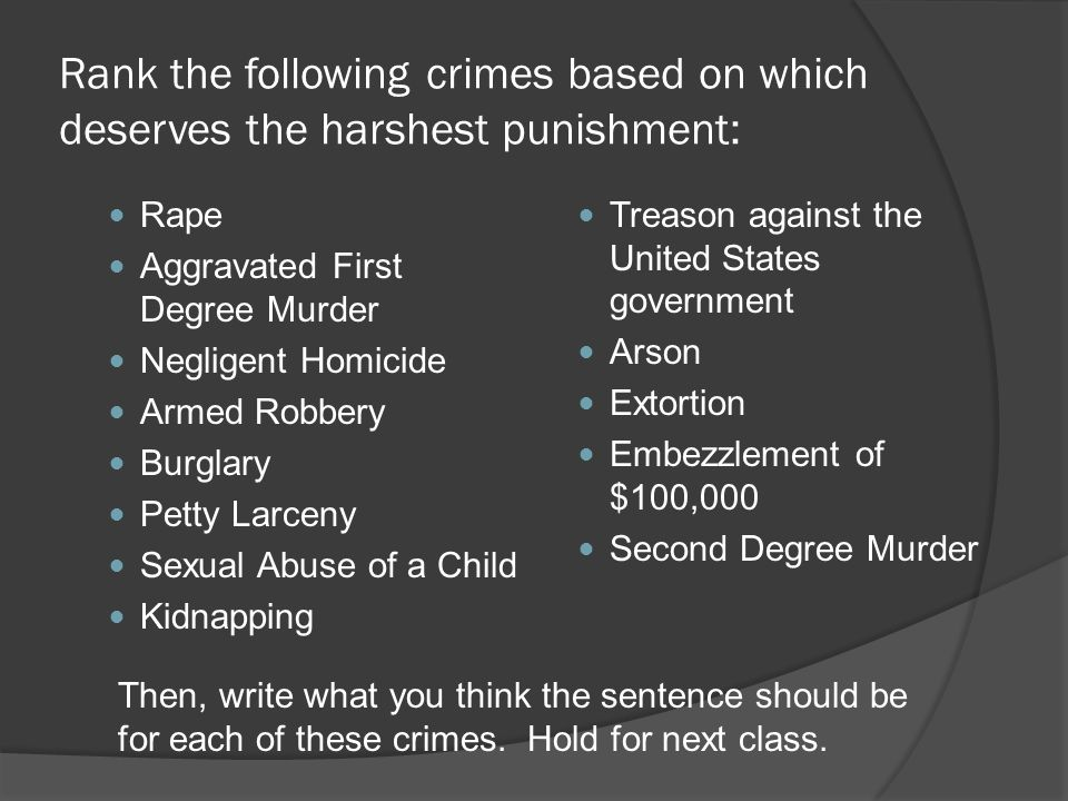 Rank the following crimes based on which deserves the harshest punishment: Rape Aggravated First Degree Murder Negligent Homicide Armed Robbery Burglary Petty Larceny Sexual Abuse of a Child Kidnapping Treason against the United States government Arson Extortion Embezzlement of $100,000 Second Degree Murder Then, write what you think the sentence should be for each of these crimes.