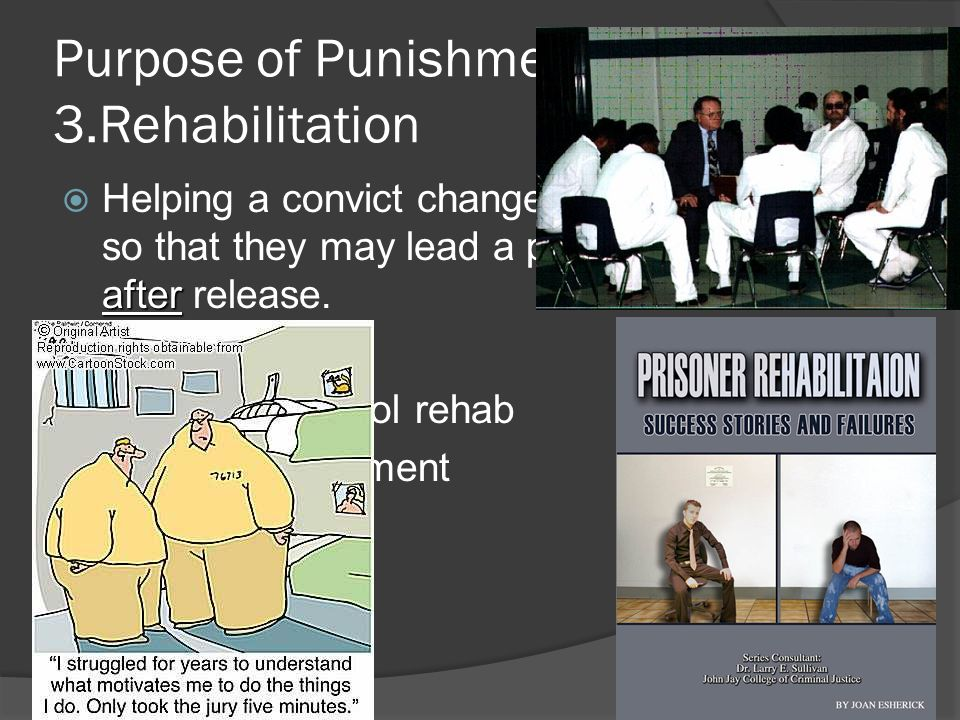 Purpose of Punishment: 3.Rehabilitation HHelping a convict change their behavior so that they may lead a productive life after release.