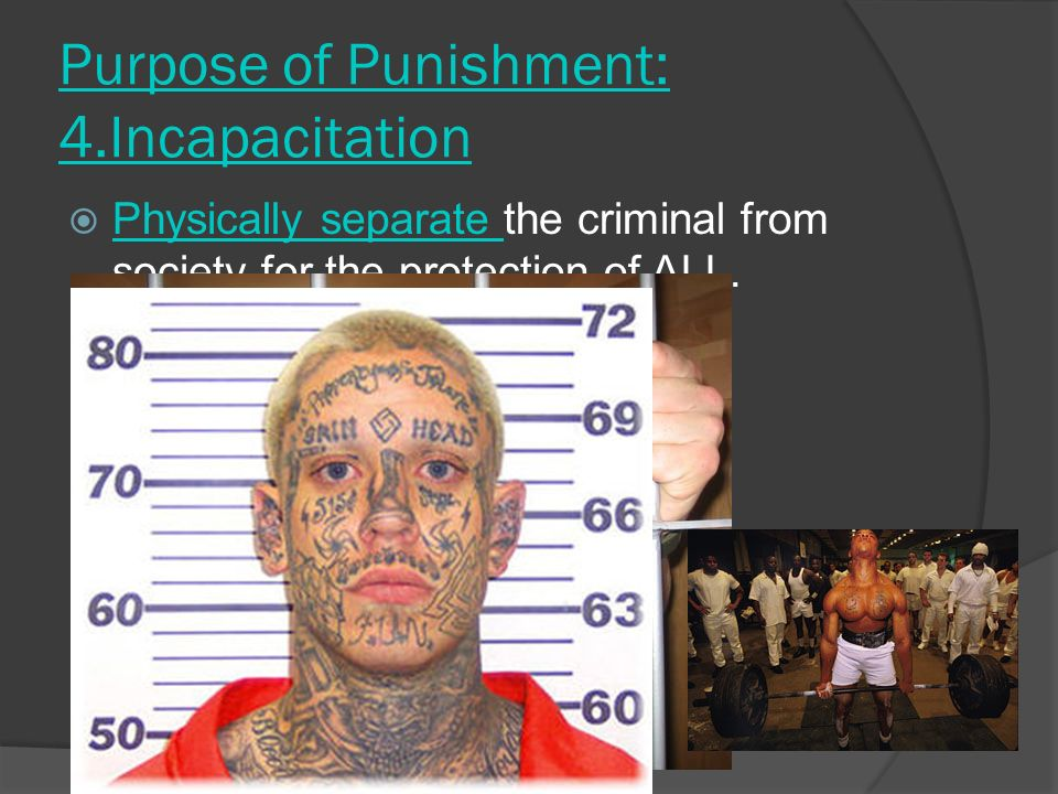 Purpose of Punishment: 4.Incapacitation PPhysically separate the criminal from society for the protection of ALL.