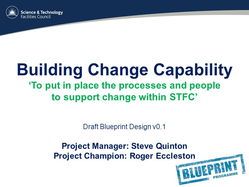 Building change capability to put in place the processes and people 1 building change capability to put in place the processes and people to support change within stfc draft blueprint design v01 project manager steve malvernweather Choice Image