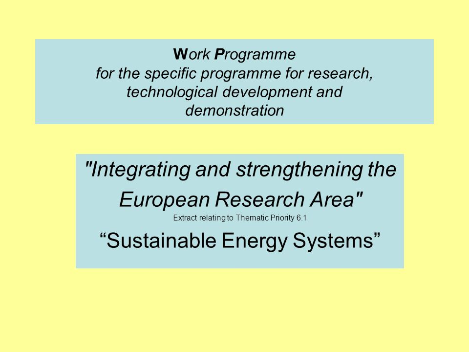Work Programme for the specific programme for research, technological development and demonstration Integrating and strengthening the European Research Area Extract relating to Thematic Priority 6.1 Sustainable Energy Systems