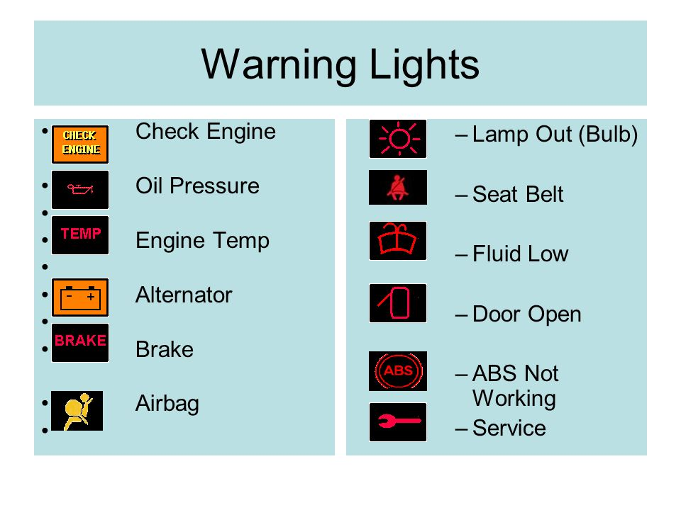Warning Lights Check Engine Oil Pressure Engine Temp Alternator Brake Airbag –Lamp Out (Bulb) –Seat Belt –Fluid Low –Door Open –ABS Not Working –Service