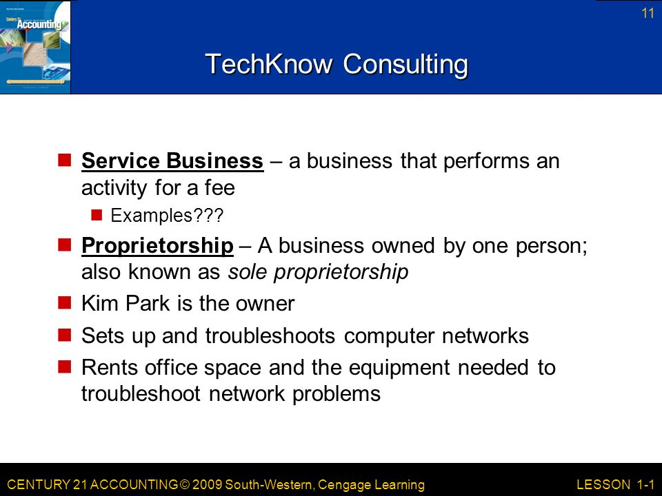 CENTURY 21 ACCOUNTING © 2009 South-Western, Cengage Learning 11 LESSON 1-1 TechKnow Consulting Service Business – a business that performs an activity for a fee Examples .