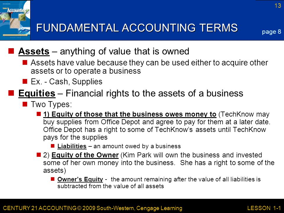 CENTURY 21 ACCOUNTING © 2009 South-Western, Cengage Learning 13 LESSON 1-1 FUNDAMENTAL ACCOUNTING TERMS Assets – anything of value that is owned Assets have value because they can be used either to acquire other assets or to operate a business Ex.