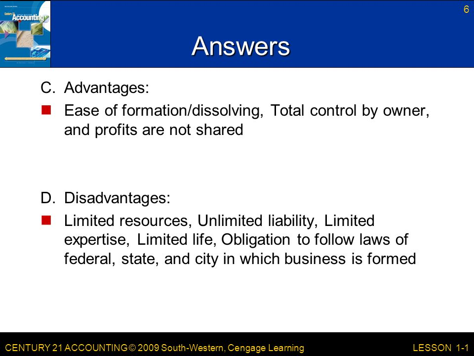 CENTURY 21 ACCOUNTING © 2009 South-Western, Cengage Learning 6 LESSON 1-1 Answers C.Advantages: Ease of formation/dissolving, Total control by owner, and profits are not shared D.Disadvantages: Limited resources, Unlimited liability, Limited expertise, Limited life, Obligation to follow laws of federal, state, and city in which business is formed