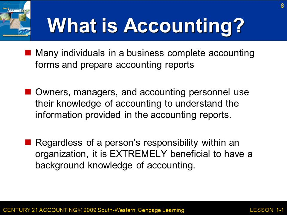 CENTURY 21 ACCOUNTING © 2009 South-Western, Cengage Learning 8 LESSON 1-1 Many individuals in a business complete accounting forms and prepare accounting reports Owners, managers, and accounting personnel use their knowledge of accounting to understand the information provided in the accounting reports.