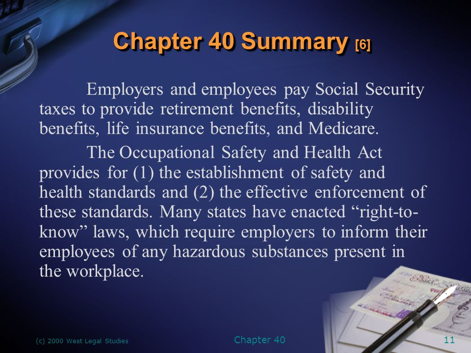 (c) 2000 West Legal Studies Chapter 4011 Employers and employees pay Social Security taxes to provide retirement benefits, disability benefits, life insurance benefits, and Medicare.