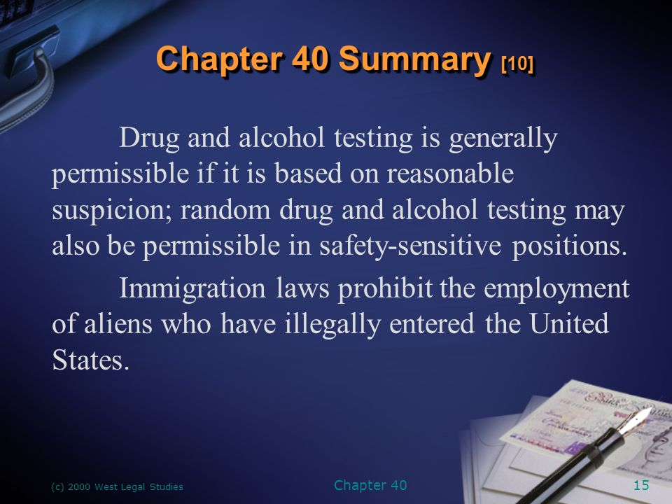 (c) 2000 West Legal Studies Chapter 4015 Drug and alcohol testing is generally permissible if it is based on reasonable suspicion; random drug and alcohol testing may also be permissible in safety-sensitive positions.