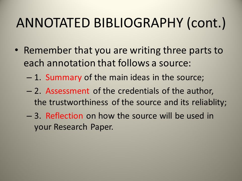 ANNOTATED BIBLIOGRAPHY (cont.) Remember that you are writing three parts to each annotation that follows a source: – 1.