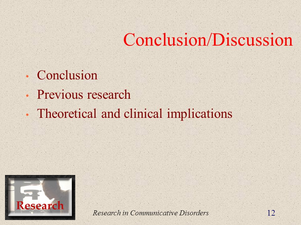 Research in Communicative Disorders 12 Conclusion/Discussion Conclusion Previous research Theoretical and clinical implications