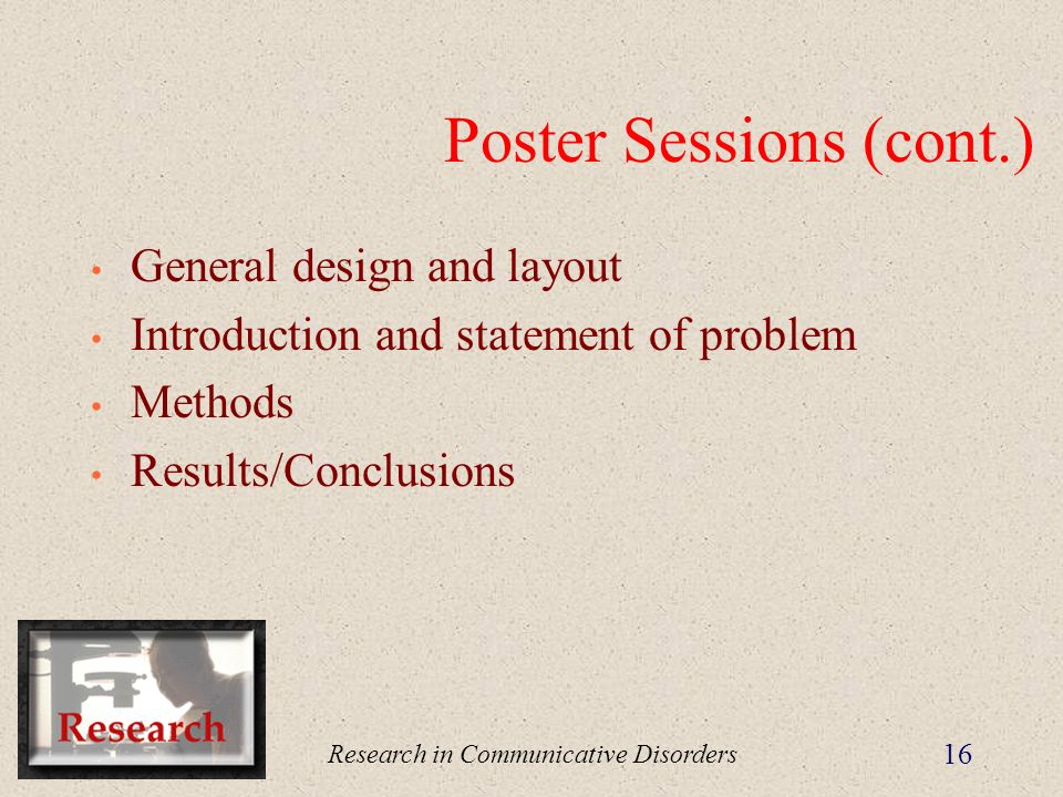 Research in Communicative Disorders 16 Poster Sessions (cont.) General design and layout Introduction and statement of problem Methods Results/Conclusions