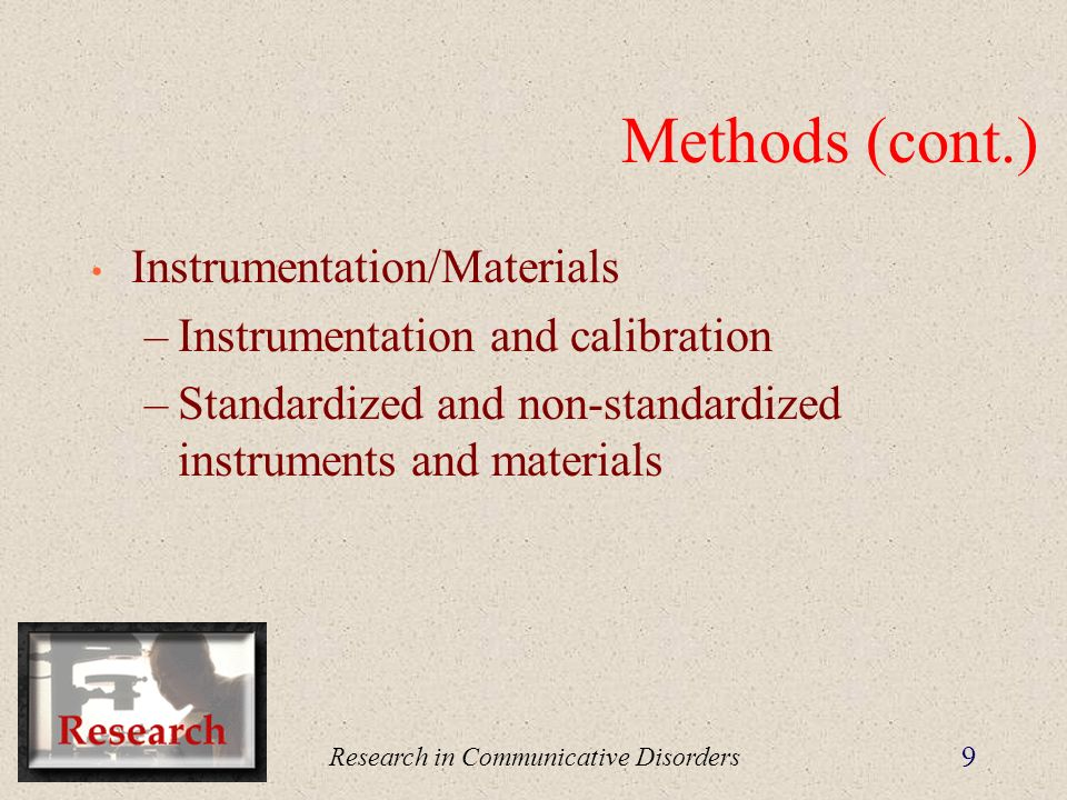 Research in Communicative Disorders 9 Methods (cont.) Instrumentation/Materials –Instrumentation and calibration –Standardized and non-standardized instruments and materials