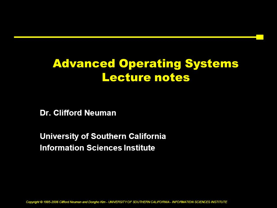 Copyright © Clifford Neuman and Dongho Kim - UNIVERSITY OF SOUTHERN CALIFORNIA - INFORMATION SCIENCES INSTITUTE Advanced Operating Systems Lecture notes Dr.