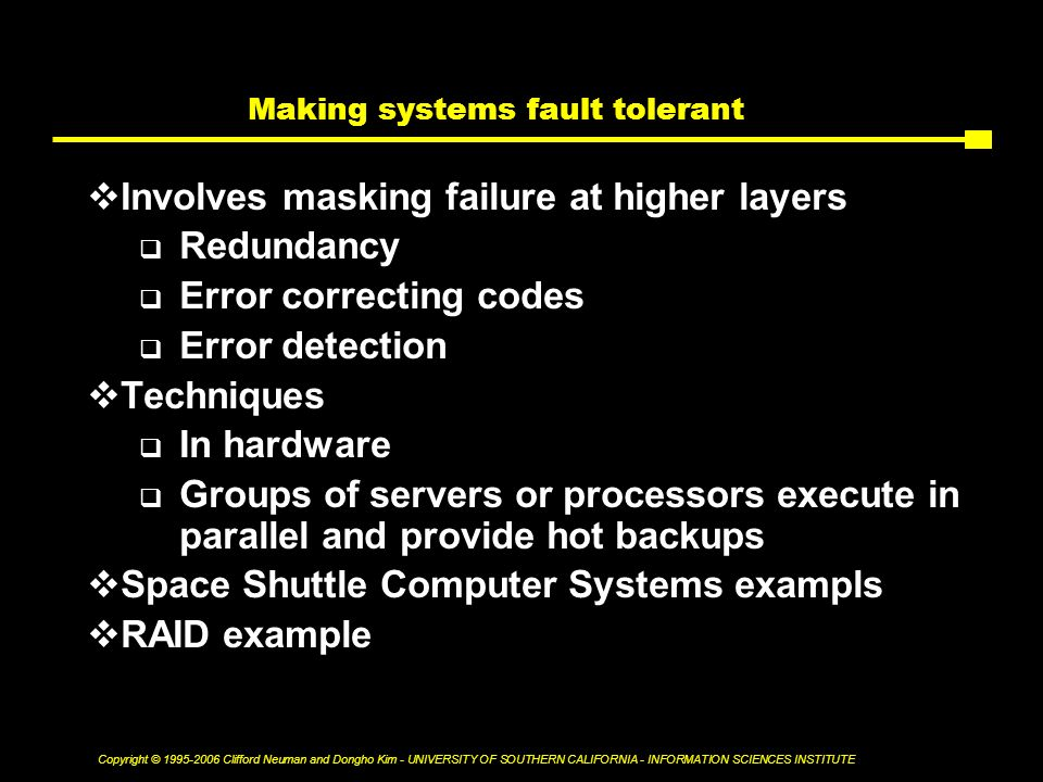 Copyright © Clifford Neuman and Dongho Kim - UNIVERSITY OF SOUTHERN CALIFORNIA - INFORMATION SCIENCES INSTITUTE Making systems fault tolerant  Involves masking failure at higher layers  Redundancy  Error correcting codes  Error detection  Techniques  In hardware  Groups of servers or processors execute in parallel and provide hot backups  Space Shuttle Computer Systems exampls  RAID example