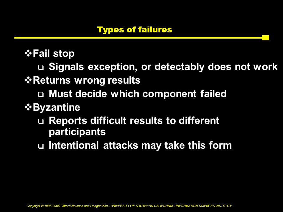 Copyright © Clifford Neuman and Dongho Kim - UNIVERSITY OF SOUTHERN CALIFORNIA - INFORMATION SCIENCES INSTITUTE Types of failures  Fail stop  Signals exception, or detectably does not work  Returns wrong results  Must decide which component failed  Byzantine  Reports difficult results to different participants  Intentional attacks may take this form