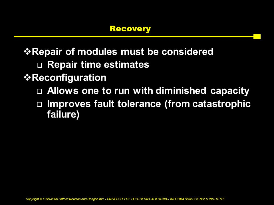 Copyright © Clifford Neuman and Dongho Kim - UNIVERSITY OF SOUTHERN CALIFORNIA - INFORMATION SCIENCES INSTITUTE Recovery  Repair of modules must be considered  Repair time estimates  Reconfiguration  Allows one to run with diminished capacity  Improves fault tolerance (from catastrophic failure)