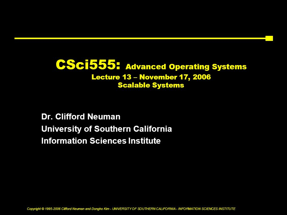 Copyright © Clifford Neuman and Dongho Kim - UNIVERSITY OF SOUTHERN CALIFORNIA - INFORMATION SCIENCES INSTITUTE CSci555: Advanced Operating Systems Lecture 13 – November 17, 2006 Scalable Systems Dr.