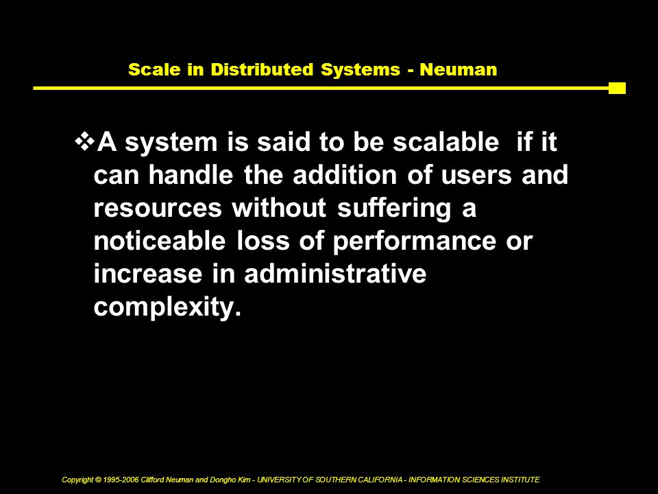 Copyright © Clifford Neuman and Dongho Kim - UNIVERSITY OF SOUTHERN CALIFORNIA - INFORMATION SCIENCES INSTITUTE Scale in Distributed Systems - Neuman  A system is said to be scalable if it can handle the addition of users and resources without suffering a noticeable loss of performance or increase in administrative complexity.