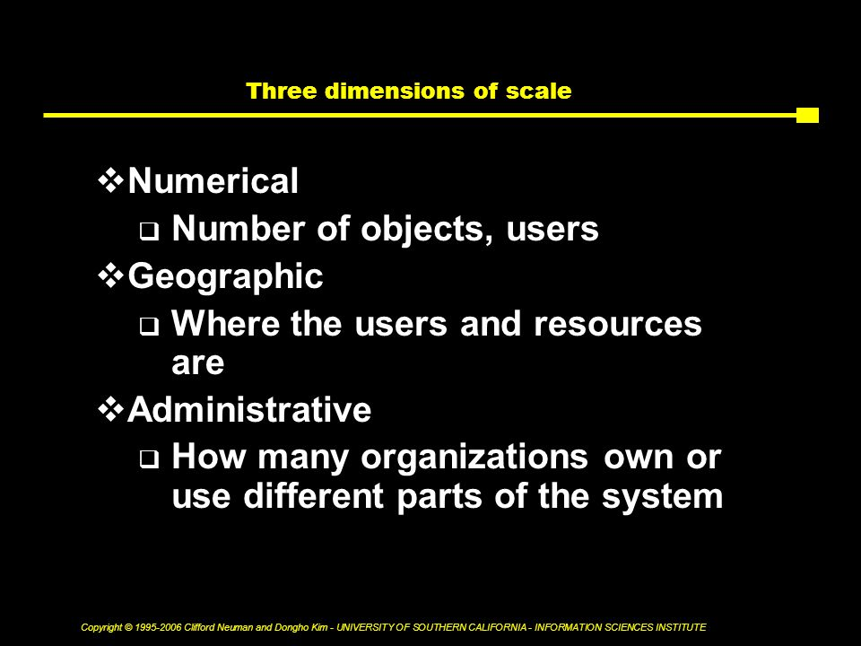 Copyright © Clifford Neuman and Dongho Kim - UNIVERSITY OF SOUTHERN CALIFORNIA - INFORMATION SCIENCES INSTITUTE Three dimensions of scale  Numerical  Number of objects, users  Geographic  Where the users and resources are  Administrative  How many organizations own or use different parts of the system