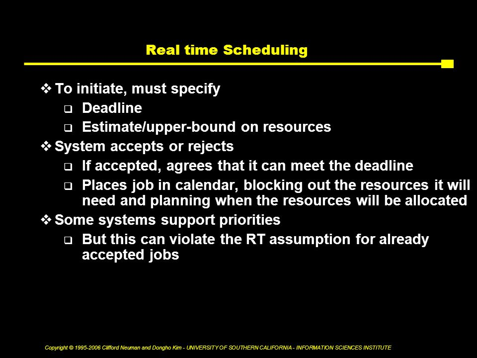 Copyright © Clifford Neuman and Dongho Kim - UNIVERSITY OF SOUTHERN CALIFORNIA - INFORMATION SCIENCES INSTITUTE Real time Scheduling  To initiate, must specify  Deadline  Estimate/upper-bound on resources  System accepts or rejects  If accepted, agrees that it can meet the deadline  Places job in calendar, blocking out the resources it will need and planning when the resources will be allocated  Some systems support priorities  But this can violate the RT assumption for already accepted jobs