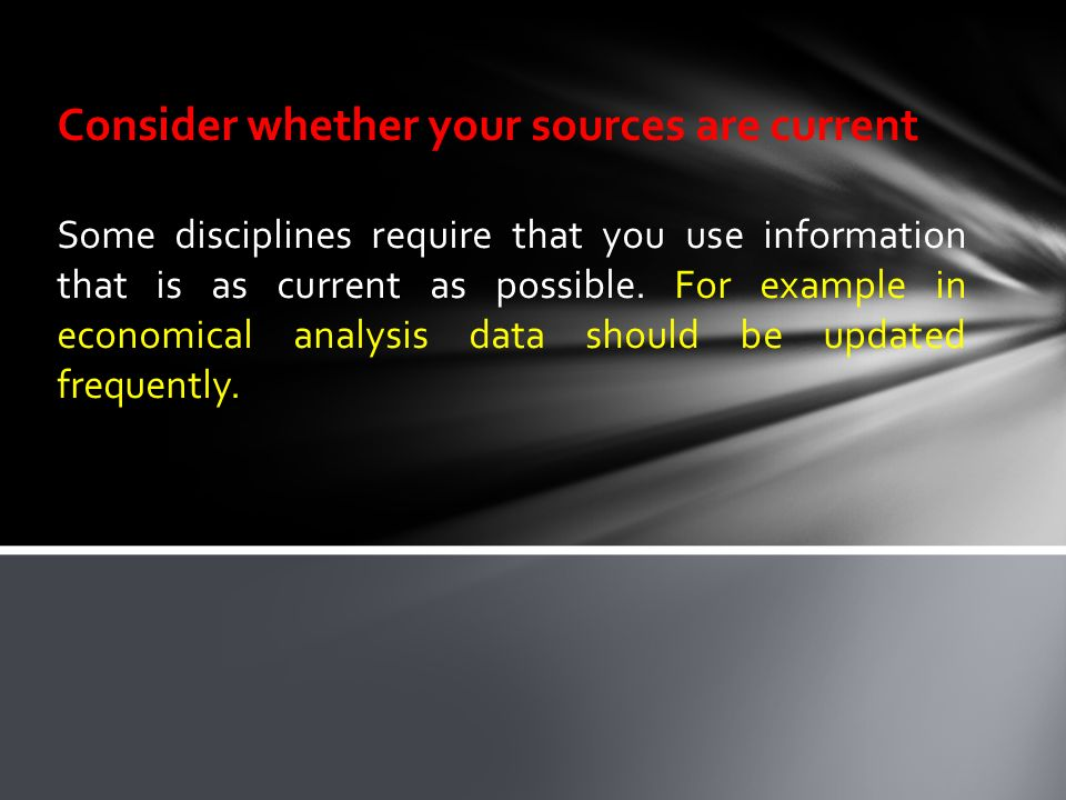 Consider whether your sources are current Some disciplines require that you use information that is as current as possible.