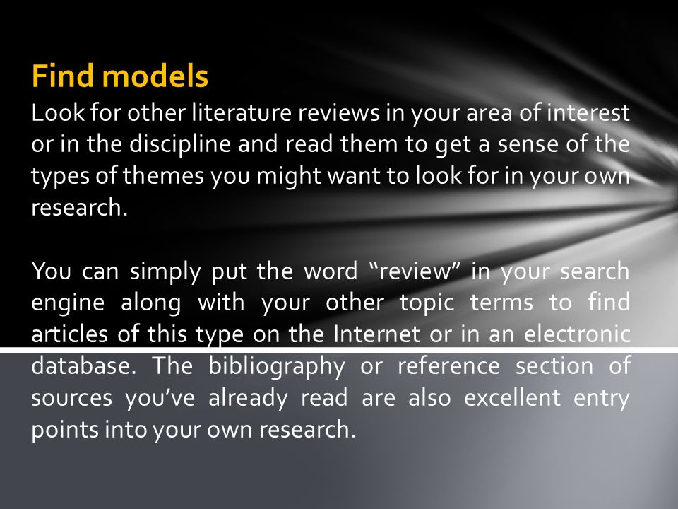 Find models Look for other literature reviews in your area of interest or in the discipline and read them to get a sense of the types of themes you might want to look for in your own research.