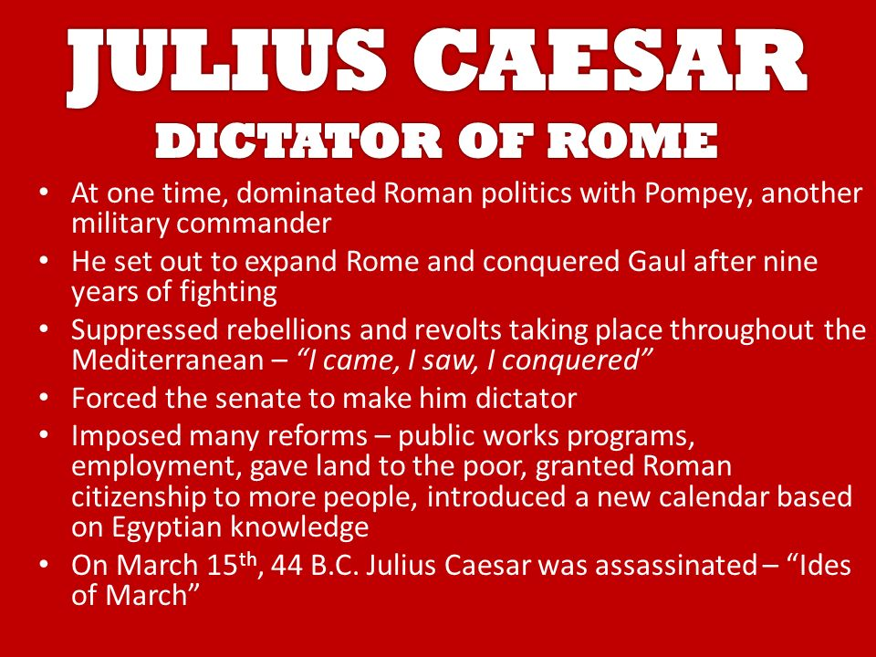 At one time, dominated Roman politics with Pompey, another military commander He set out to expand Rome and conquered Gaul after nine years of fighting Suppressed rebellions and revolts taking place throughout the Mediterranean – I came, I saw, I conquered Forced the senate to make him dictator Imposed many reforms – public works programs, employment, gave land to the poor, granted Roman citizenship to more people, introduced a new calendar based on Egyptian knowledge On March 15 th, 44 B.C.