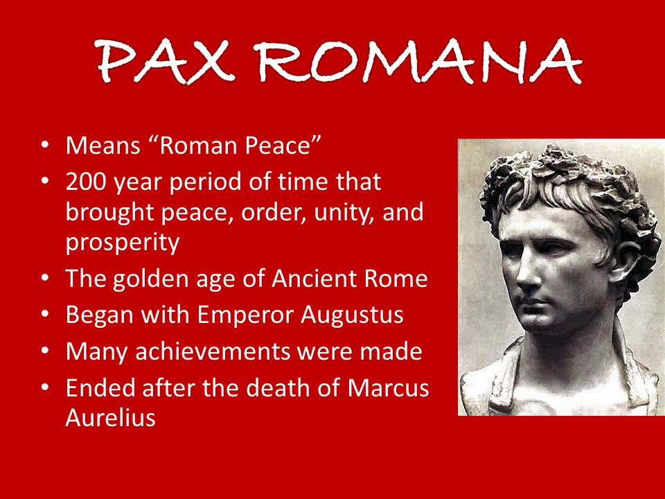 Means Roman Peace 200 year period of time that brought peace, order, unity, and prosperity The golden age of Ancient Rome Began with Emperor Augustus Many achievements were made Ended after the death of Marcus Aurelius