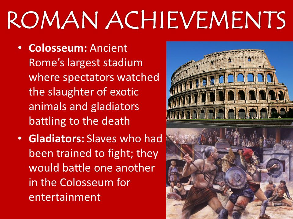 Colosseum: Ancient Rome's largest stadium where spectators watched the slaughter of exotic animals and gladiators battling to the death Gladiators: Slaves who had been trained to fight; they would battle one another in the Colosseum for entertainment