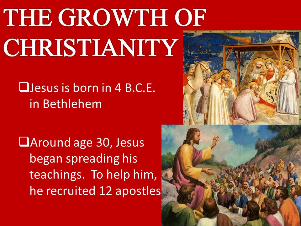  Jesus is born in 4 B.C.E. in Bethlehem  Around age 30, Jesus began spreading his teachings.