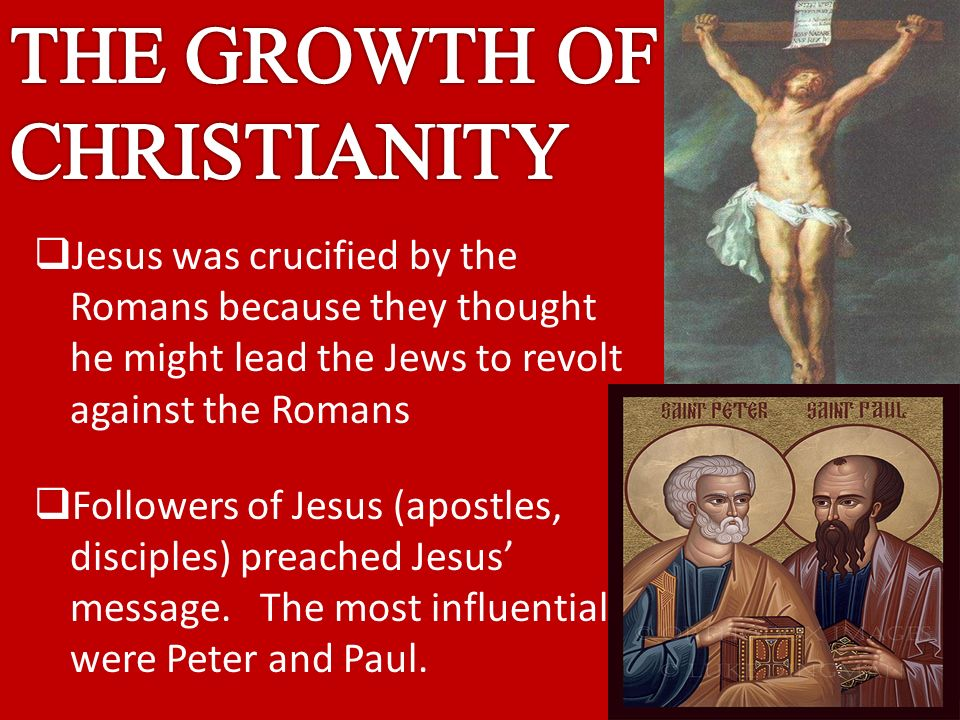  Jesus was crucified by the Romans because they thought he might lead the Jews to revolt against the Romans  Followers of Jesus (apostles, disciples) preached Jesus' message.