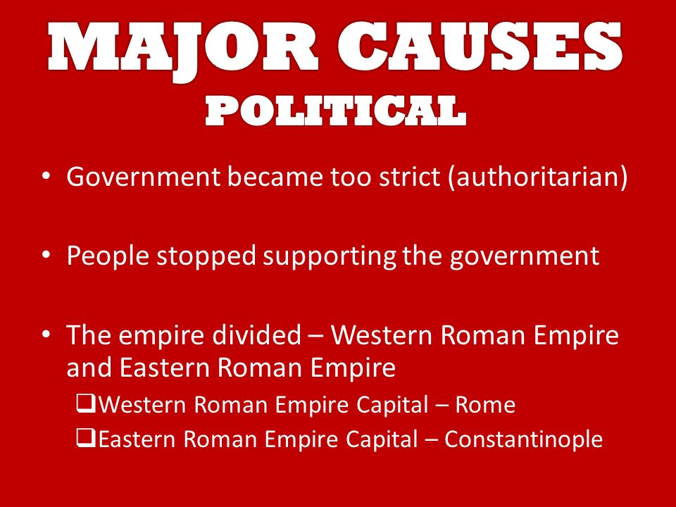 Government became too strict (authoritarian) People stopped supporting the government The empire divided – Western Roman Empire and Eastern Roman Empire  Western Roman Empire Capital – Rome  Eastern Roman Empire Capital – Constantinople