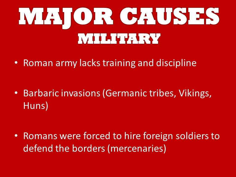Roman army lacks training and discipline Barbaric invasions (Germanic tribes, Vikings, Huns) Romans were forced to hire foreign soldiers to defend the borders (mercenaries)
