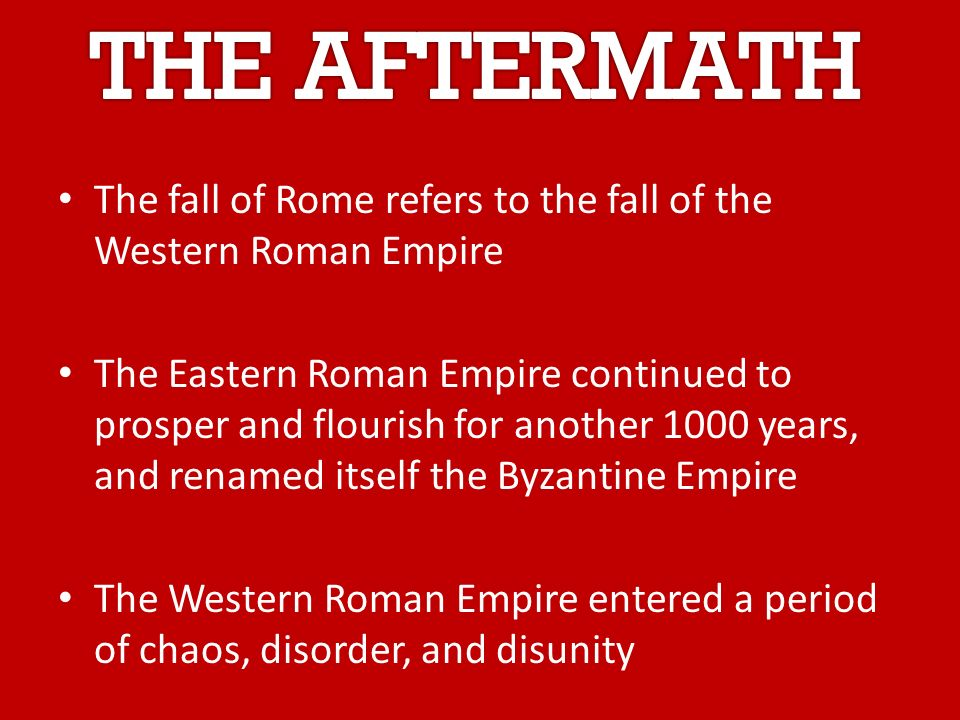 The fall of Rome refers to the fall of the Western Roman Empire The Eastern Roman Empire continued to prosper and flourish for another 1000 years, and renamed itself the Byzantine Empire The Western Roman Empire entered a period of chaos, disorder, and disunity