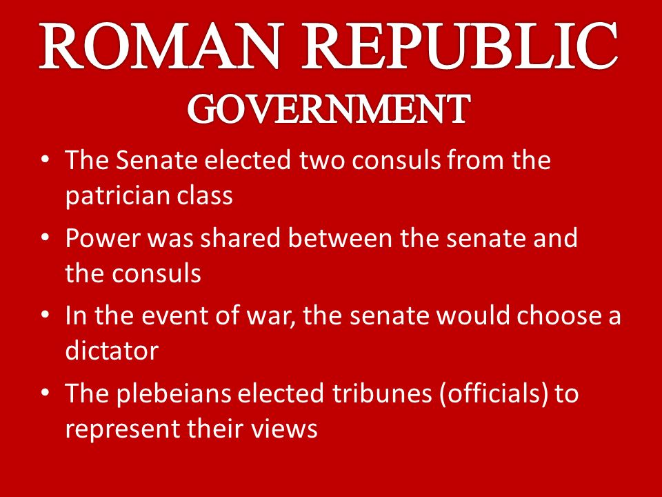 The Senate elected two consuls from the patrician class Power was shared between the senate and the consuls In the event of war, the senate would choose a dictator The plebeians elected tribunes (officials) to represent their views