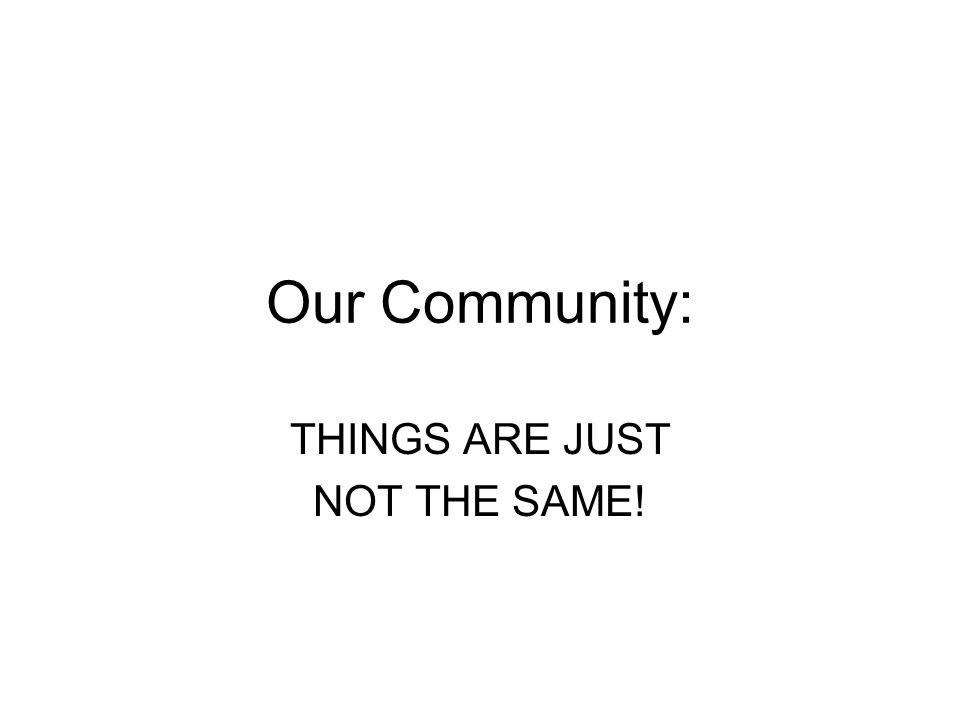Our Community: THINGS ARE JUST NOT THE SAME!