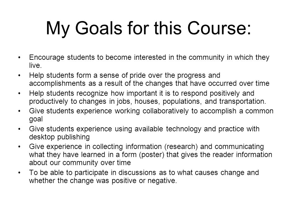 My Goals for this Course: Encourage students to become interested in the community in which they live.