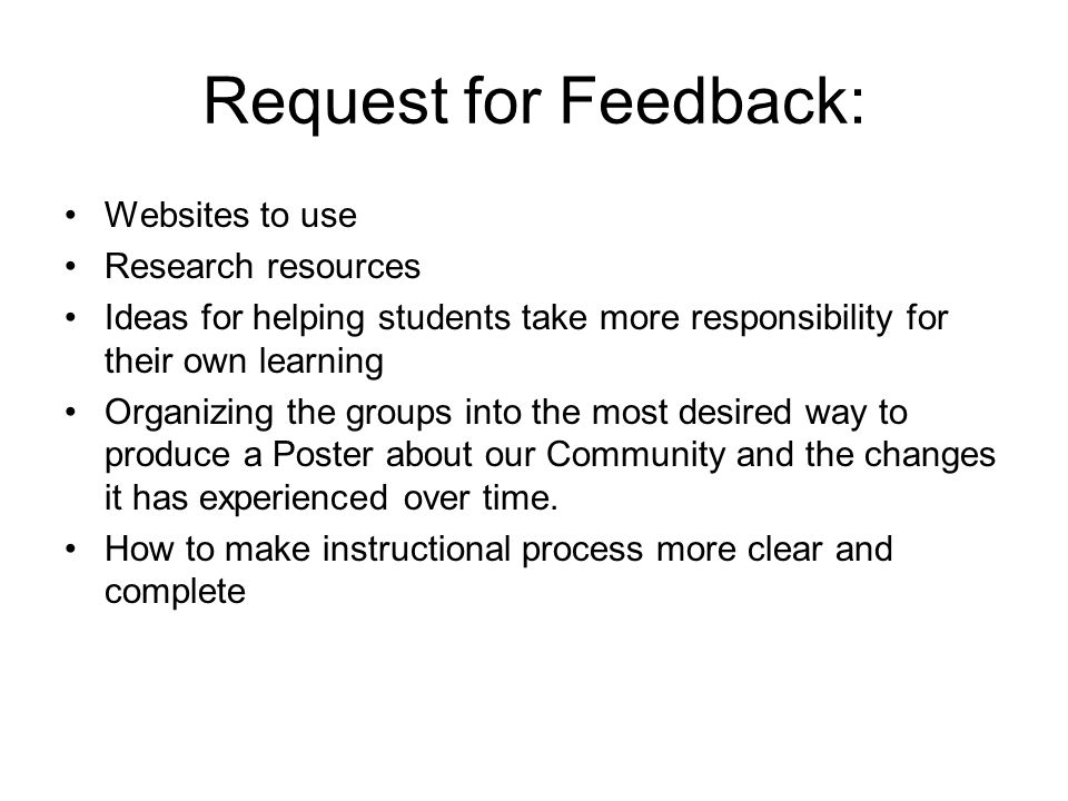 Request for Feedback: Websites to use Research resources Ideas for helping students take more responsibility for their own learning Organizing the groups into the most desired way to produce a Poster about our Community and the changes it has experienced over time.