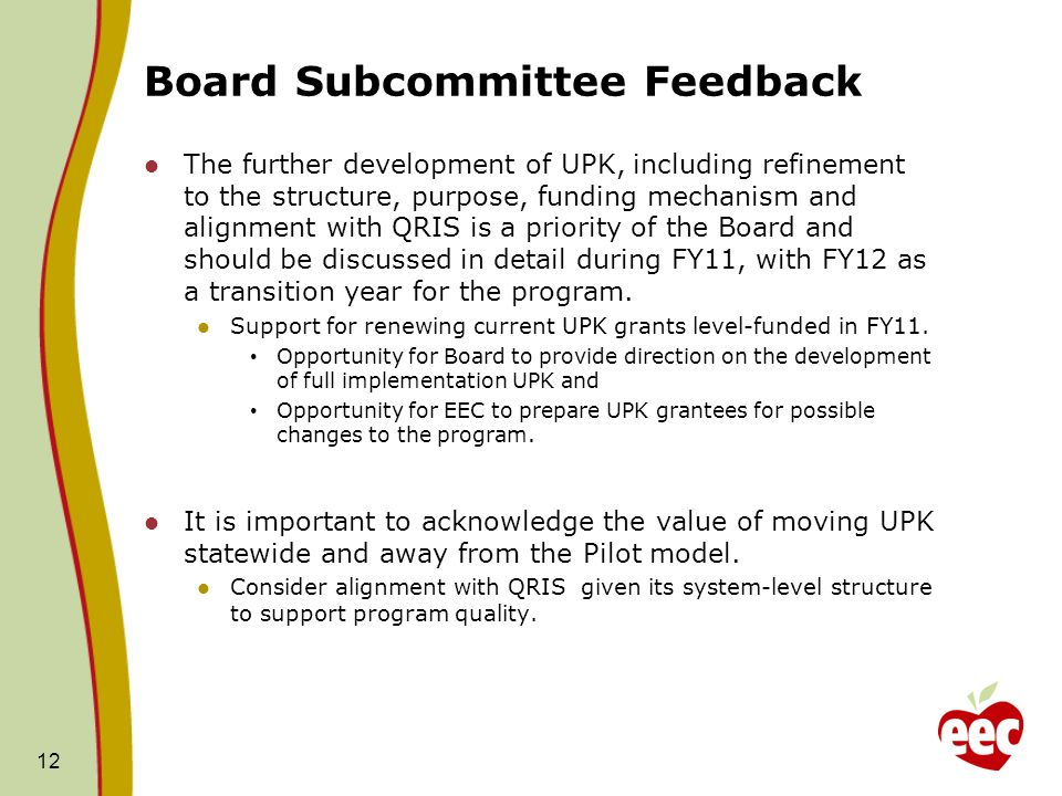Board Subcommittee Feedback The further development of UPK, including refinement to the structure, purpose, funding mechanism and alignment with QRIS is a priority of the Board and should be discussed in detail during FY11, with FY12 as a transition year for the program.