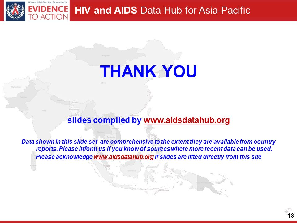 HIV and AIDS Data Hub for Asia-Pacific 13 THANK YOU slides compiled by www.aidsdatahub.orgwww.aidsdatahub.org Data shown in this slide set are comprehensive to the extent they are available from country reports.