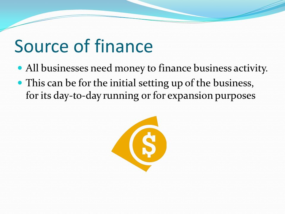 Source of finance All businesses need money to finance business activity.