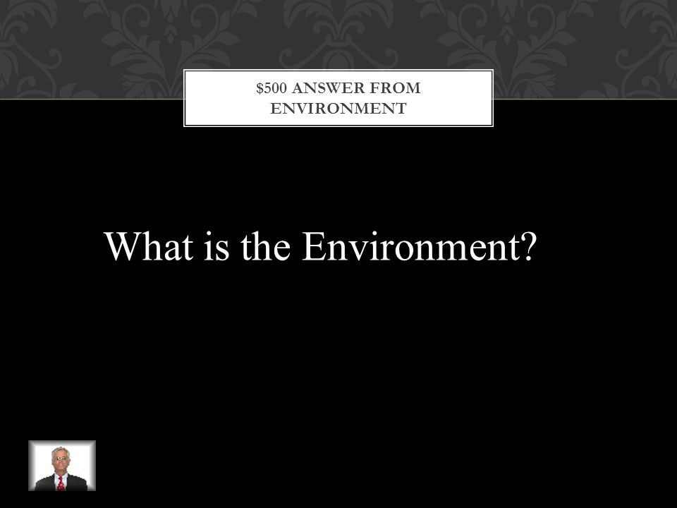 $500 QUESTION FROM ENVIRONMENT This is everything around a person including the air people breathe, the water they drink, the food they eat, and the noise they hear.