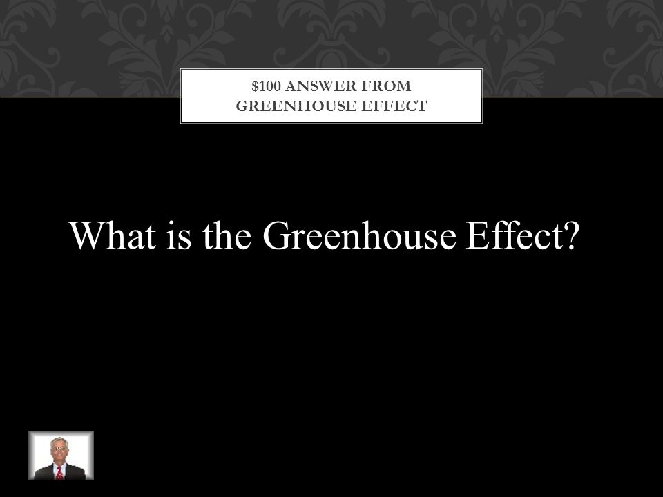 $100 QUESTION FROM GREENHOUSE EFFECT This is a process in which water vapor and gases in the atmosphere absorb and reflect infrared rays and warm Earth's surfaces.