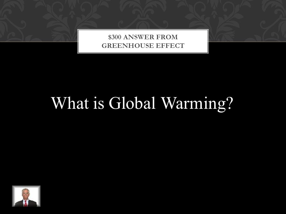 $300 QUESTION FROM GREENHOUSE GASES This is an increase in Earth's temperatures.